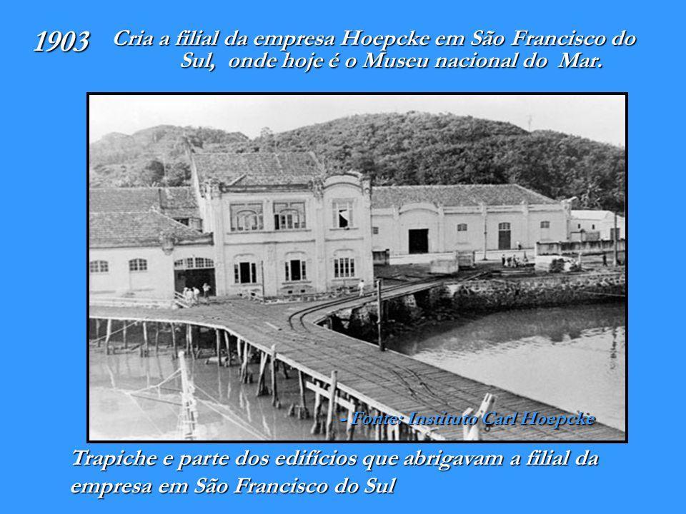 1903 Cria a filial da empresa Hoepcke em São Francisco do Sul, onde hoje é o Museu nacional do Mar.