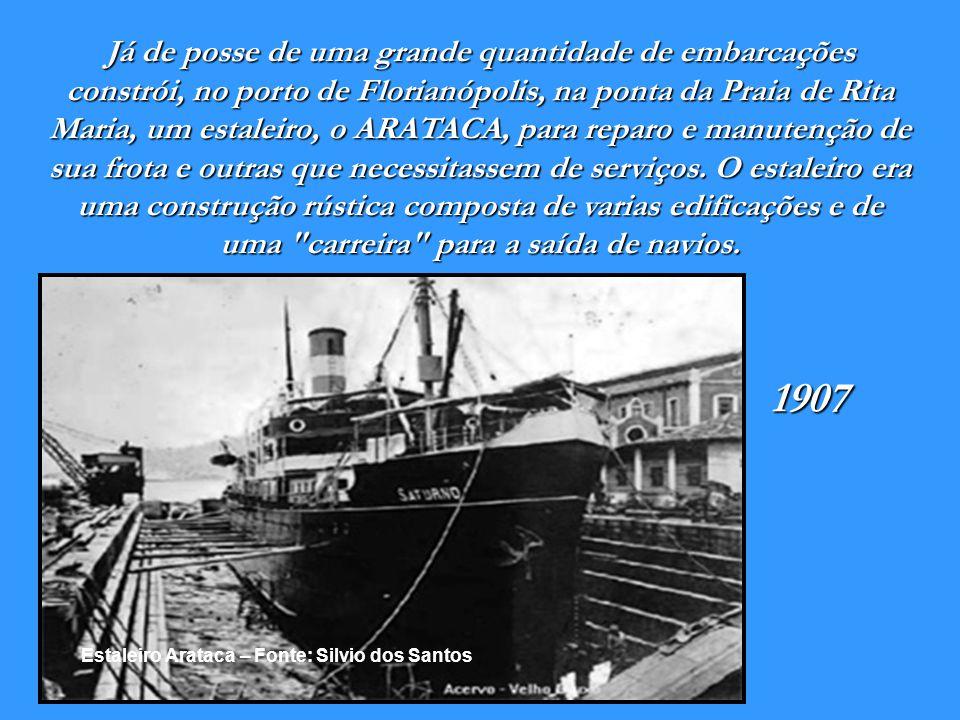 Já de posse de uma grande quantidade de embarcações constrói, no porto de Florianópolis, na ponta da Praia de Rita Maria, um estaleiro, o ARATACA, para reparo e manutenção de sua frota e outras que necessitassem de serviços. O estaleiro era uma construção rústica composta de varias edificações e de uma carreira para a saída de navios.