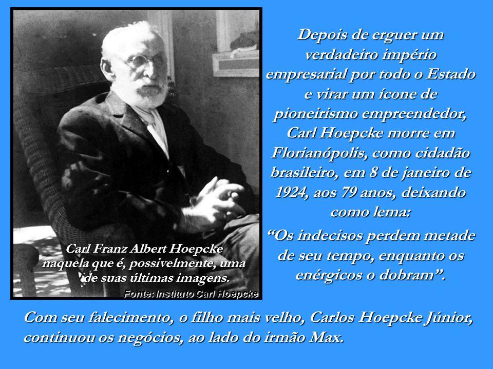 Depois de erguer um verdadeiro império empresarial por todo o Estado e virar um ícone de pioneirismo empreendedor, Carl Hoepcke morre em Florianópolis, como cidadão brasileiro, em 8 de janeiro de 1924, aos 79 anos, deixando como lema: