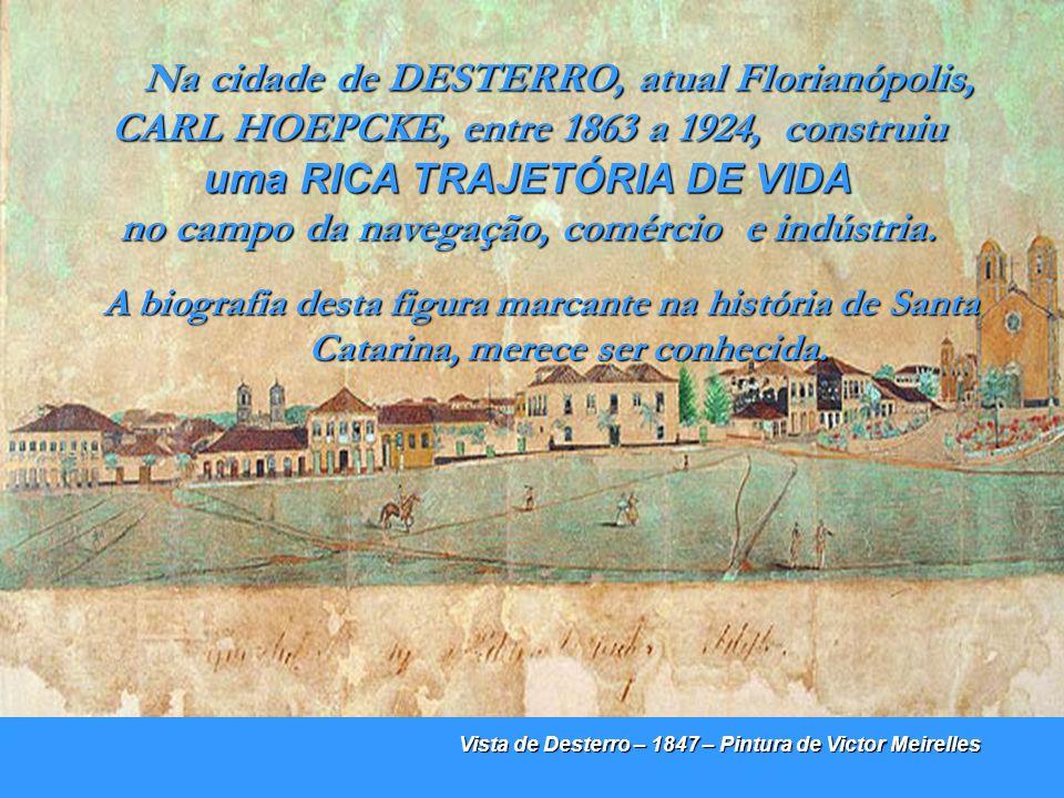 Na cidade de DESTERRO, atual Florianópolis, CARL HOEPCKE, entre 1863 a 1924, construiu uma RICA TRAJETÓRIA DE VIDA no campo da navegação, comércio e indústria.