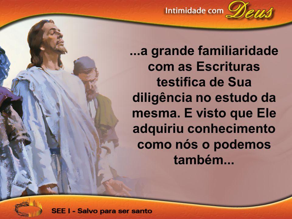 ...a grande familiaridade com as Escrituras testifica de Sua diligência no estudo da mesma.