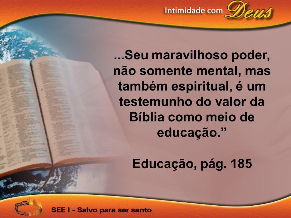 ...Seu maravilhoso poder, não somente mental, mas também espiritual, é um testemunho do valor da Bíblia como meio de educação.