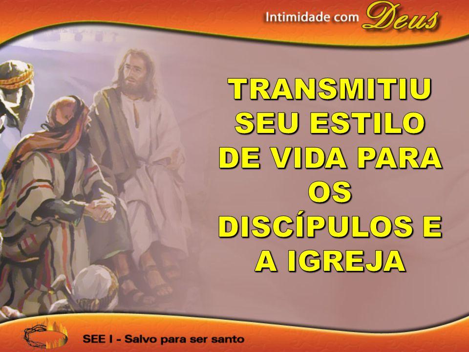 TRANSMITIU SEU ESTILO DE VIDA PARA OS DISCÍPULOS E A IGREJA
