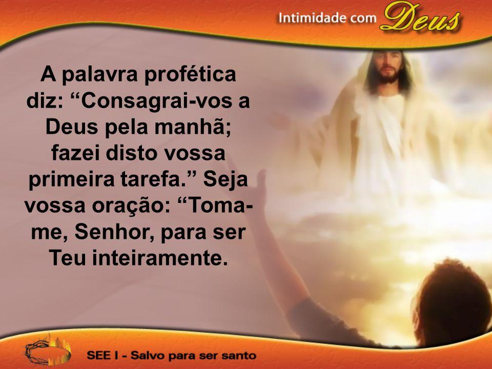 A palavra profética diz: Consagrai-vos a Deus pela manhã; fazei disto vossa primeira tarefa. Seja vossa oração: Toma-me, Senhor, para ser Teu inteiramente.