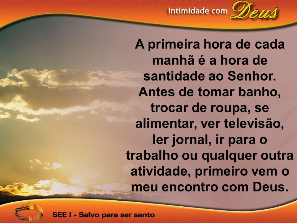 A primeira hora de cada manhã é a hora de santidade ao Senhor