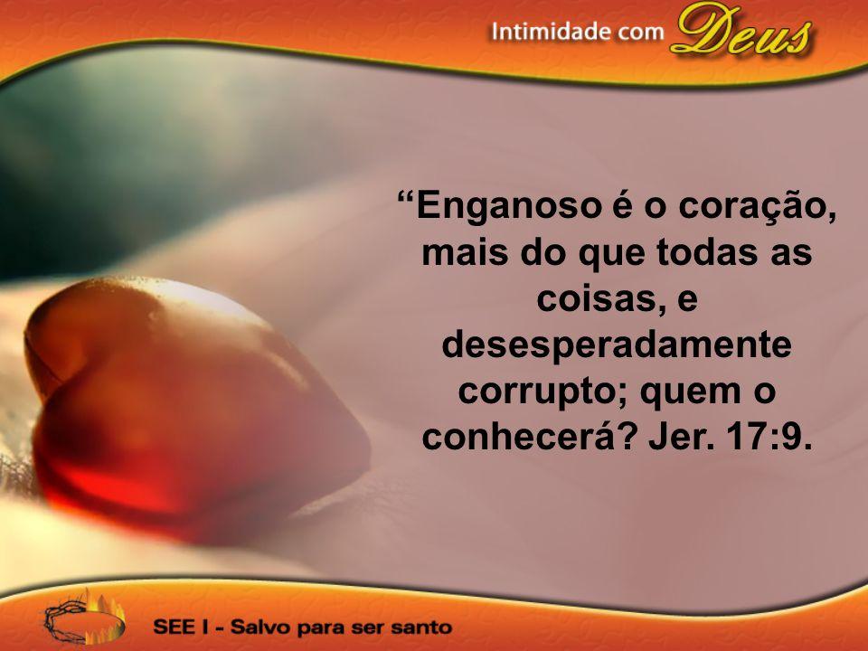 Enganoso é o coração, mais do que todas as coisas, e desesperadamente corrupto; quem o conhecerá.
