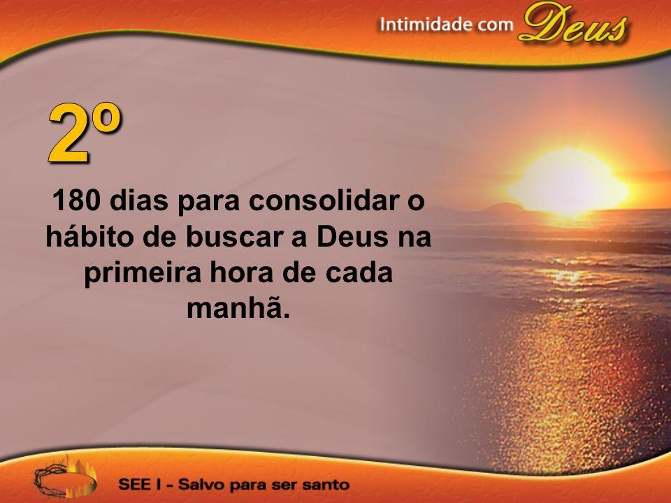 2º 180 dias para consolidar o hábito de buscar a Deus na primeira hora de cada manhã.
