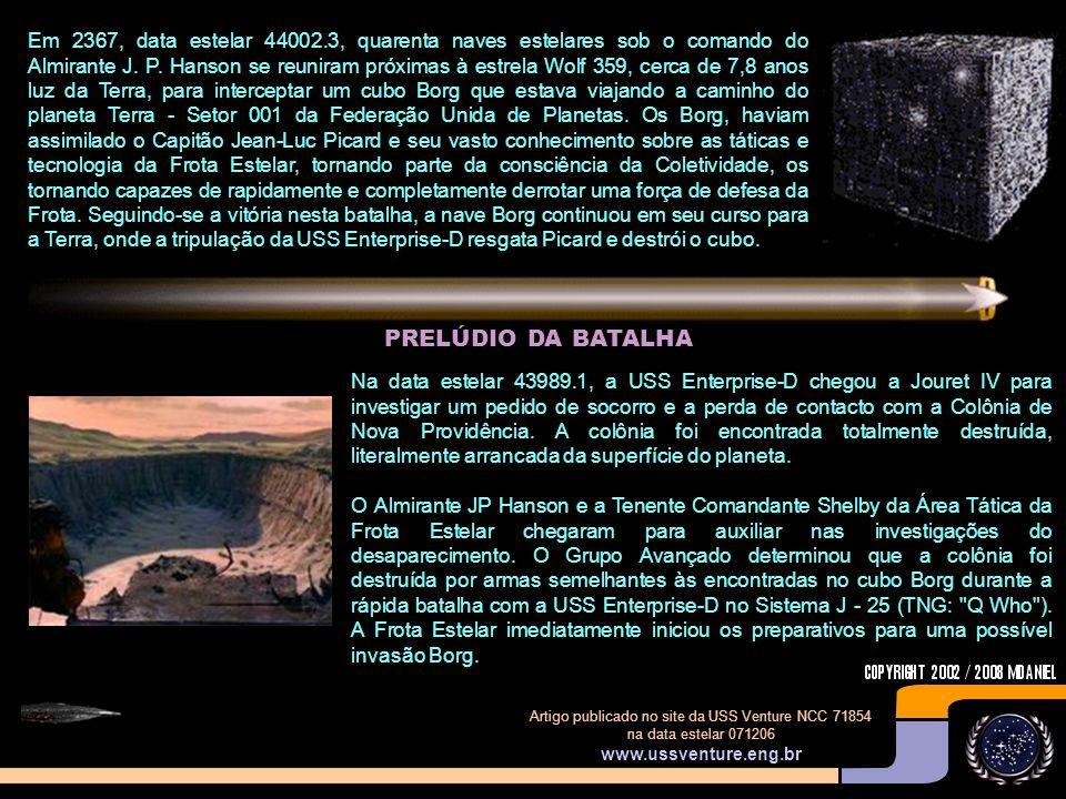 Em 2367, data estelar 44002.3, quarenta naves estelares sob o comando do Almirante J. P. Hanson se reuniram próximas à estrela Wolf 359, cerca de 7,8 anos luz da Terra, para interceptar um cubo Borg que estava viajando a caminho do planeta Terra - Setor 001 da Federação Unida de Planetas. Os Borg, haviam assimilado o Capitão Jean-Luc Picard e seu vasto conhecimento sobre as táticas e tecnologia da Frota Estelar, tornando parte da consciência da Coletividade, os tornando capazes de rapidamente e completamente derrotar uma força de defesa da Frota. Seguindo-se a vitória nesta batalha, a nave Borg continuou em seu curso para a Terra, onde a tripulação da USS Enterprise-D resgata Picard e destrói o cubo.
