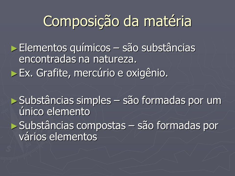 Composição da matéria Elementos químicos – são substâncias encontradas na natureza. Ex. Grafite, mercúrio e oxigênio.