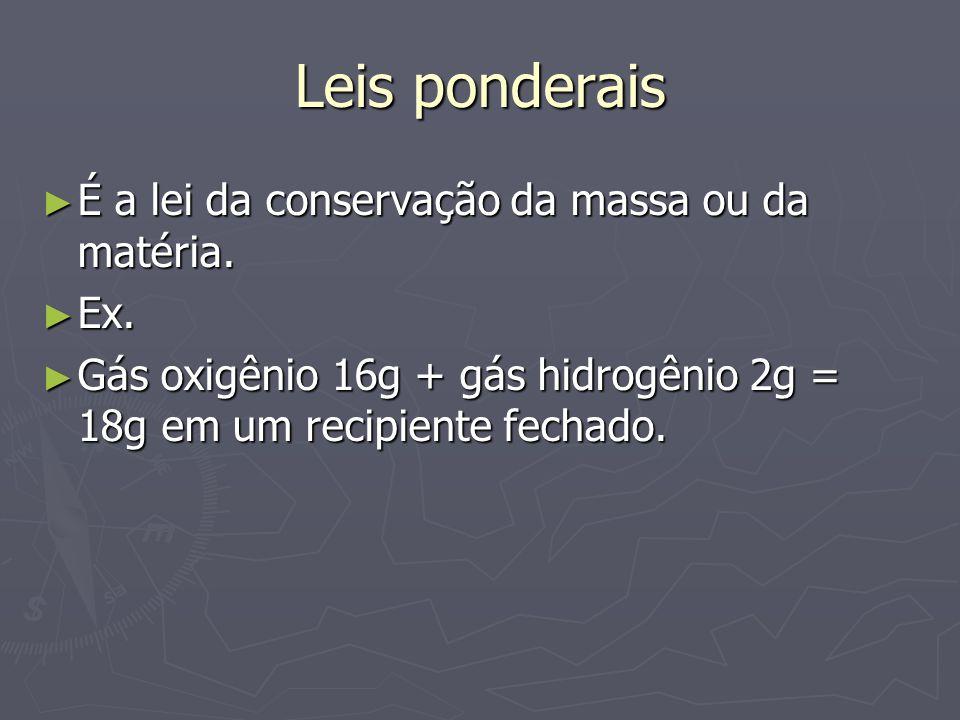 Leis ponderais É a lei da conservação da massa ou da matéria. Ex.