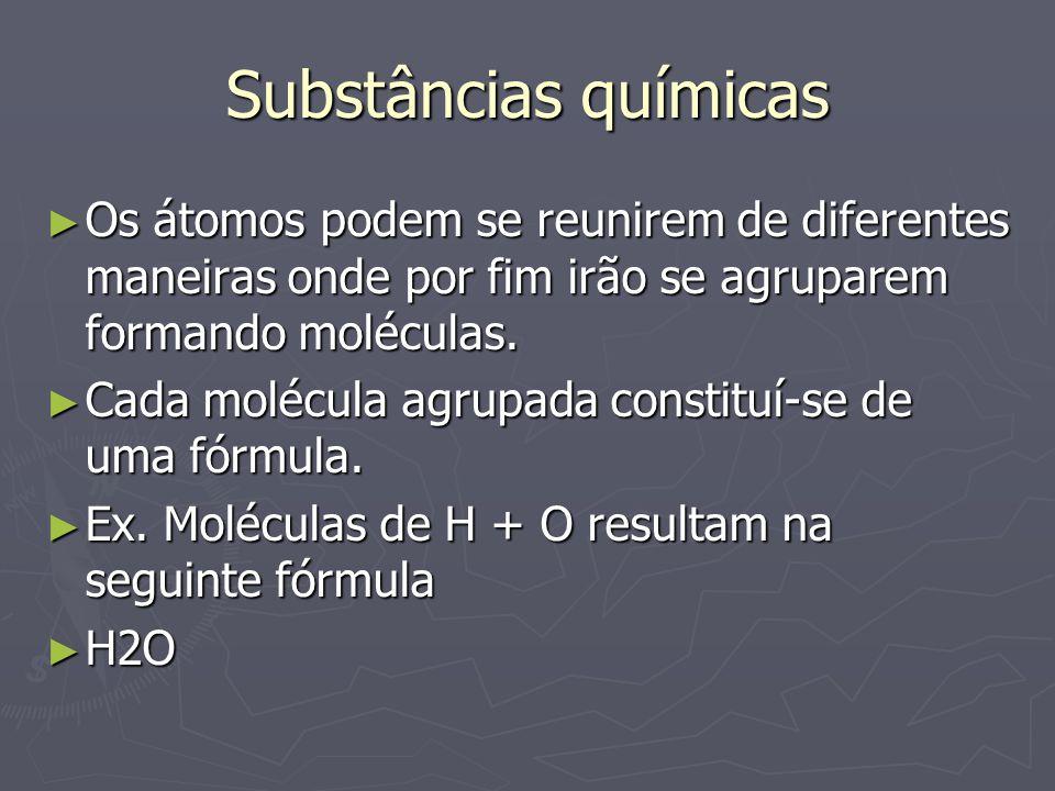 Substâncias químicas Os átomos podem se reunirem de diferentes maneiras onde por fim irão se agruparem formando moléculas.