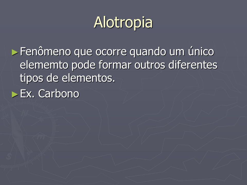 Alotropia Fenômeno que ocorre quando um único elememto pode formar outros diferentes tipos de elementos.
