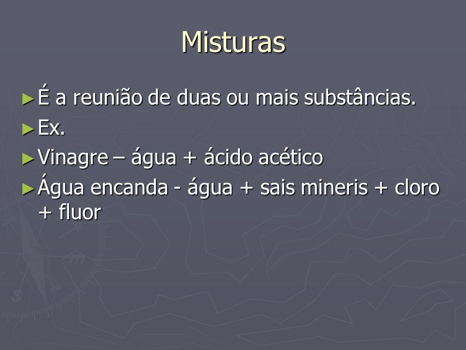 Misturas É a reunião de duas ou mais substâncias. Ex.