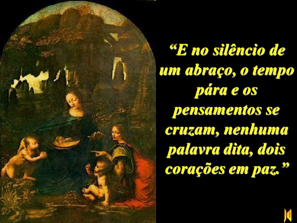 E no silêncio de um abraço, o tempo pára e os pensamentos se cruzam, nenhuma palavra dita, dois corações em paz.