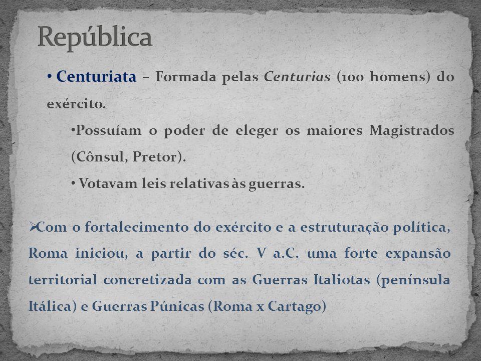 República Centuriata – Formada pelas Centurias (100 homens) do exército. Possuíam o poder de eleger os maiores Magistrados (Cônsul, Pretor).