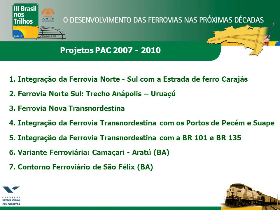 Projetos PAC 2007 - 2010 1. Integração da Ferrovia Norte - Sul com a Estrada de ferro Carajás. 2. Ferrovia Norte Sul: Trecho Anápolis – Uruaçú.
