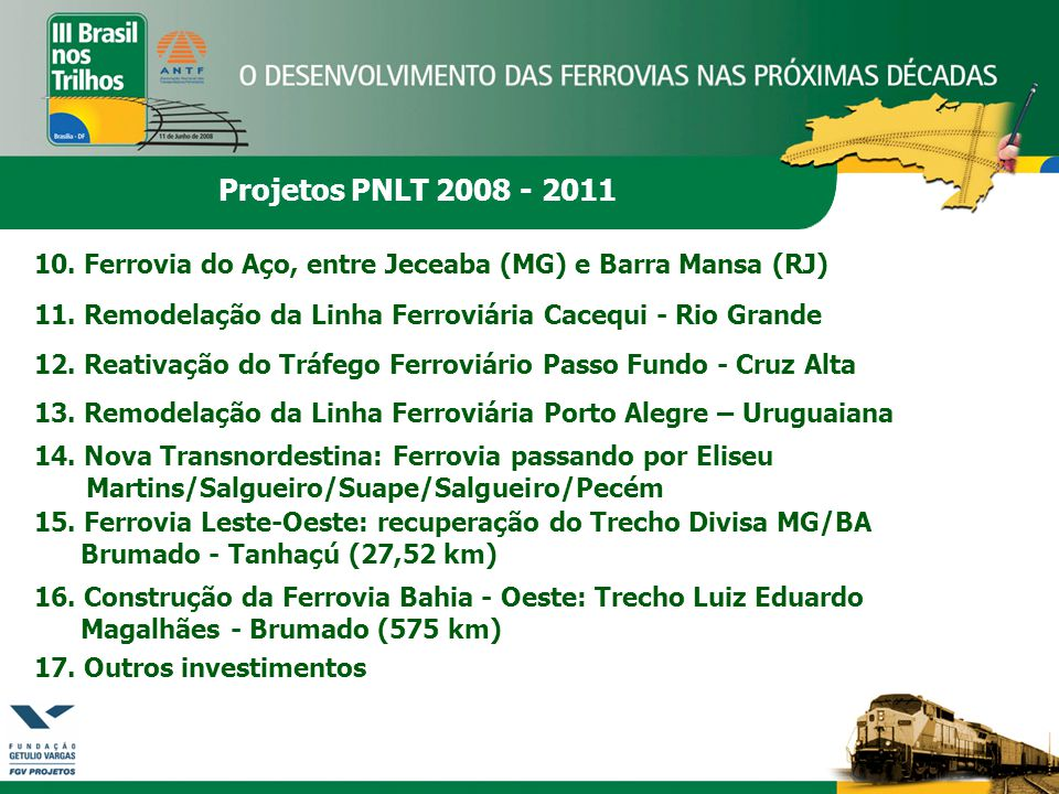 Projetos PNLT 2008 - 2011 10. Ferrovia do Aço, entre Jeceaba (MG) e Barra Mansa (RJ) 11. Remodelação da Linha Ferroviária Cacequi - Rio Grande.
