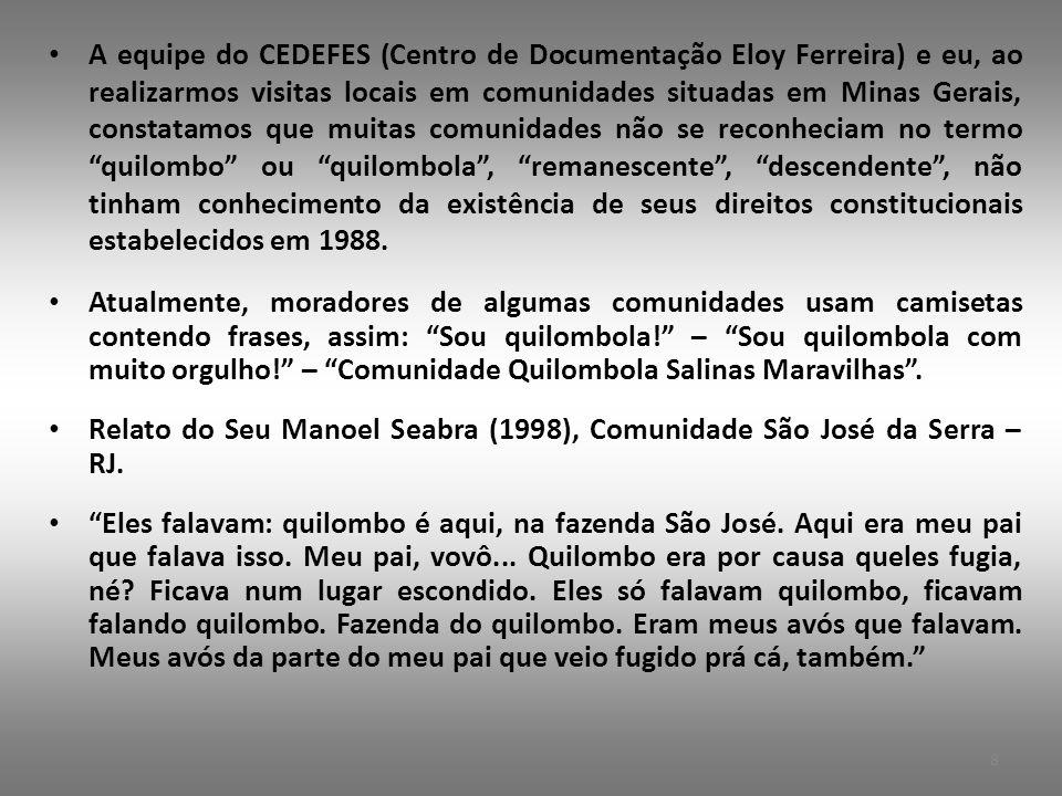 A equipe do CEDEFES (Centro de Documentação Eloy Ferreira) e eu, ao realizarmos visitas locais em comunidades situadas em Minas Gerais, constatamos que muitas comunidades não se reconheciam no termo quilombo ou quilombola , remanescente , descendente , não tinham conhecimento da existência de seus direitos constitucionais estabelecidos em 1988.