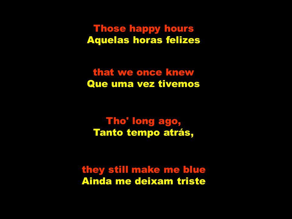 Those happy hours Aquelas horas felizes. that we once knew. Que uma vez tivemos. Tho long ago, Tanto tempo atrás,