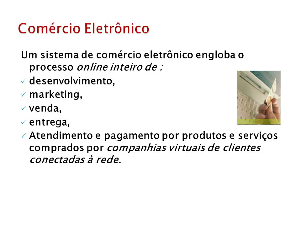 Comércio Eletrônico Um sistema de comércio eletrônico engloba o processo online inteiro de : desenvolvimento,