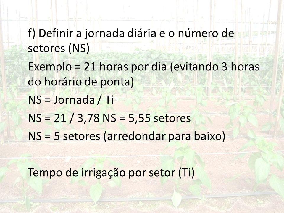 f) Definir a jornada diária e o número de setores (NS) Exemplo = 21 horas por dia (evitando 3 horas do horário de ponta) NS = Jornada / Ti NS = 21 / 3,78 NS = 5,55 setores NS = 5 setores (arredondar para baixo) Tempo de irrigação por setor (Ti)