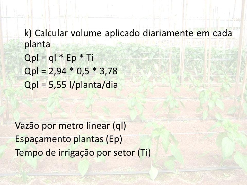 k) Calcular volume aplicado diariamente em cada planta Qpl = ql. Ep