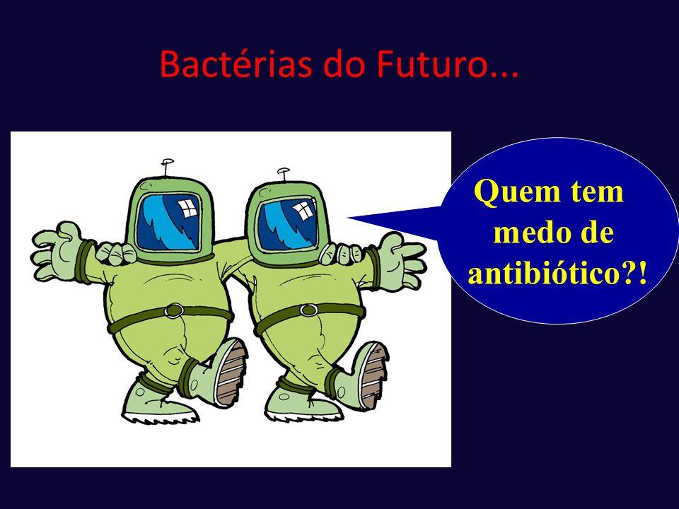 Bactérias do Futuro... Quem tem medo de antibiótico !