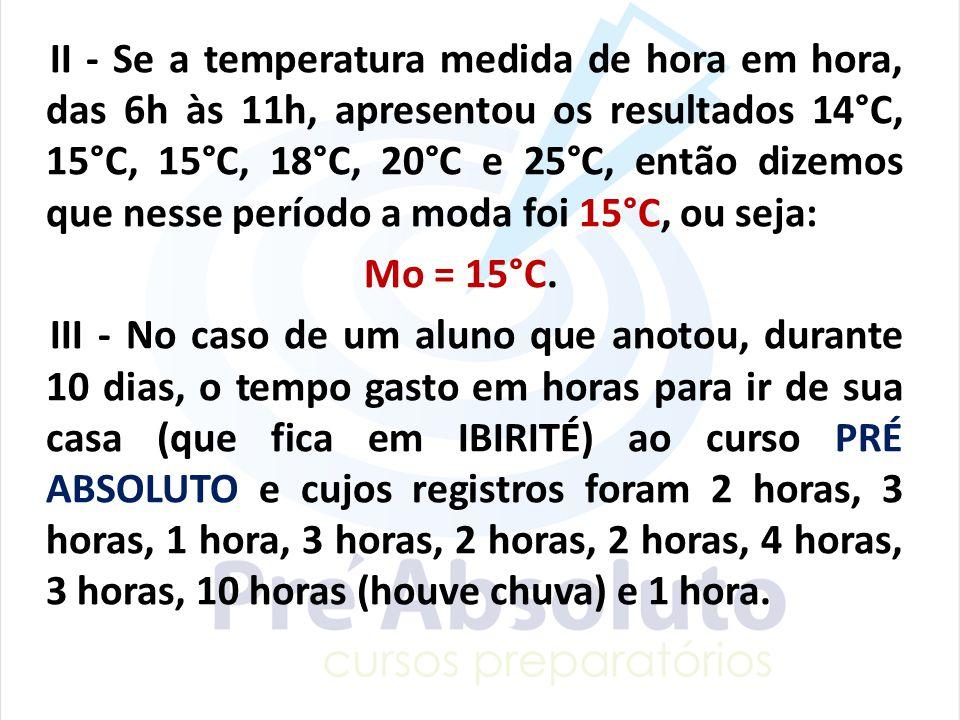 II - Se a temperatura medida de hora em hora, das 6h às 11h, apresentou os resultados 14°C, 15°C, 15°C, 18°C, 20°C e 25°C, então dizemos que nesse período a moda foi 15°C, ou seja: Mo = 15°C.