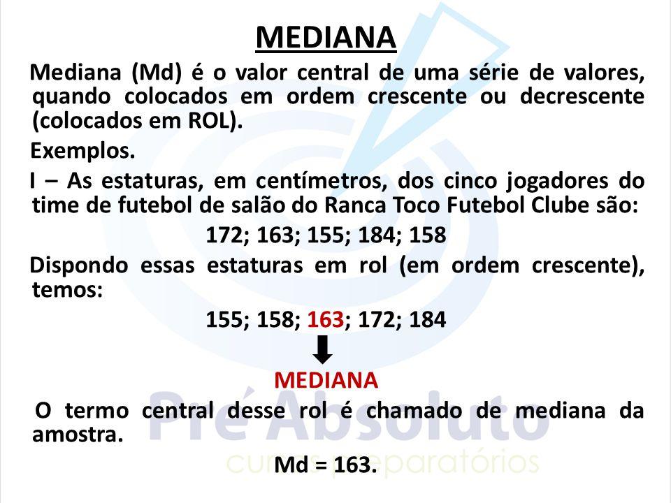 MEDIANA Mediana (Md) é o valor central de uma série de valores, quando colocados em ordem crescente ou decrescente (colocados em ROL).