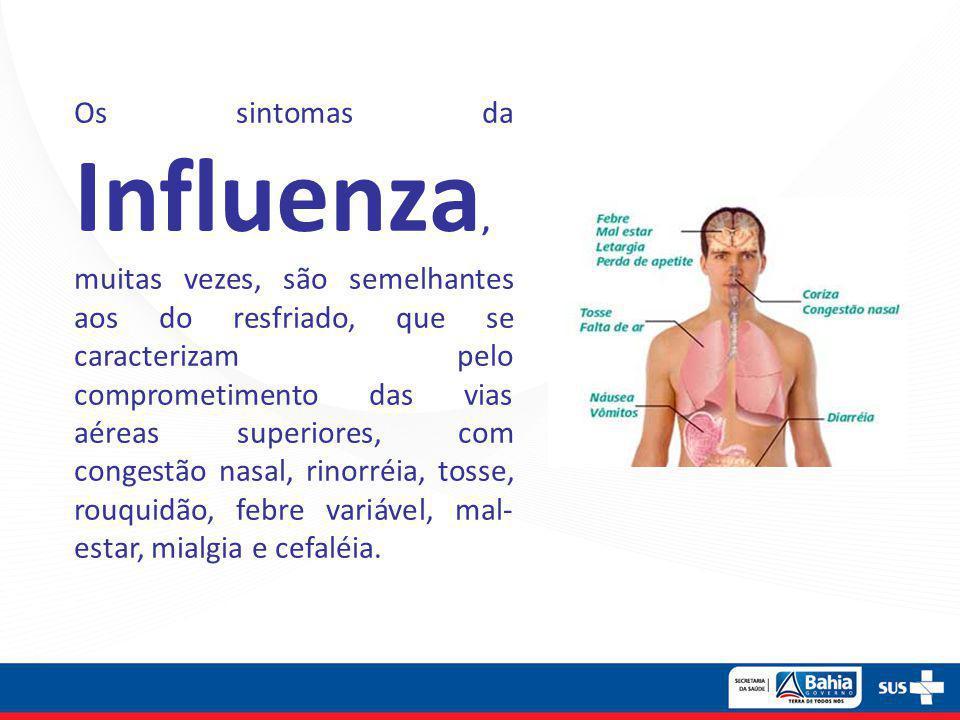 Os sintomas da Influenza, muitas vezes, são semelhantes aos do resfriado, que se caracterizam pelo comprometimento das vias aéreas superiores, com congestão nasal, rinorréia, tosse, rouquidão, febre variável, mal-estar, mialgia e cefaléia.