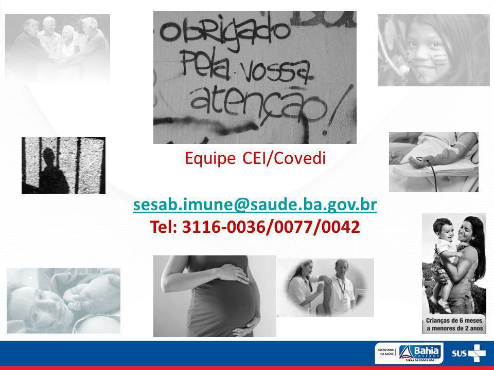 Equipe CEI/Covedi sesab.imune@saude.ba.gov.br Tel: 3116-0036/0077/0042