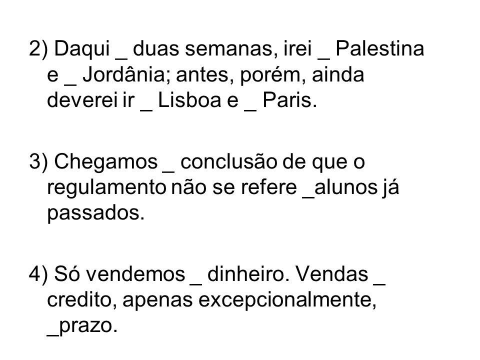 2) Daqui _ duas semanas, irei _ Palestina e _ Jordânia; antes, porém, ainda deverei ir _ Lisboa e _ Paris.
