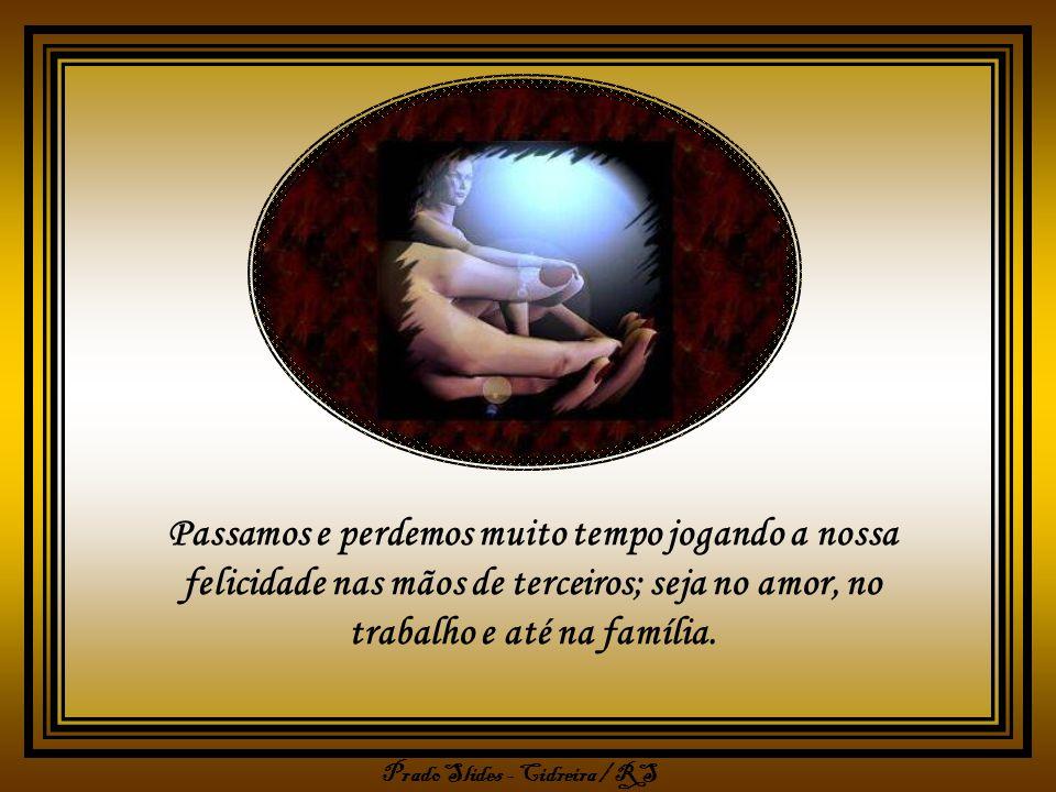 Passamos e perdemos muito tempo jogando a nossa felicidade nas mãos de terceiros; seja no amor, no trabalho e até na família.