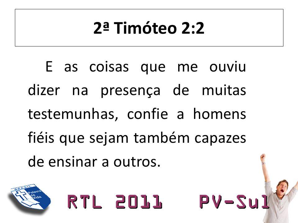 2ª Timóteo 2:2 E as coisas que me ouviu dizer na presença de muitas testemunhas, confie a homens fiéis que sejam também capazes de ensinar a outros.