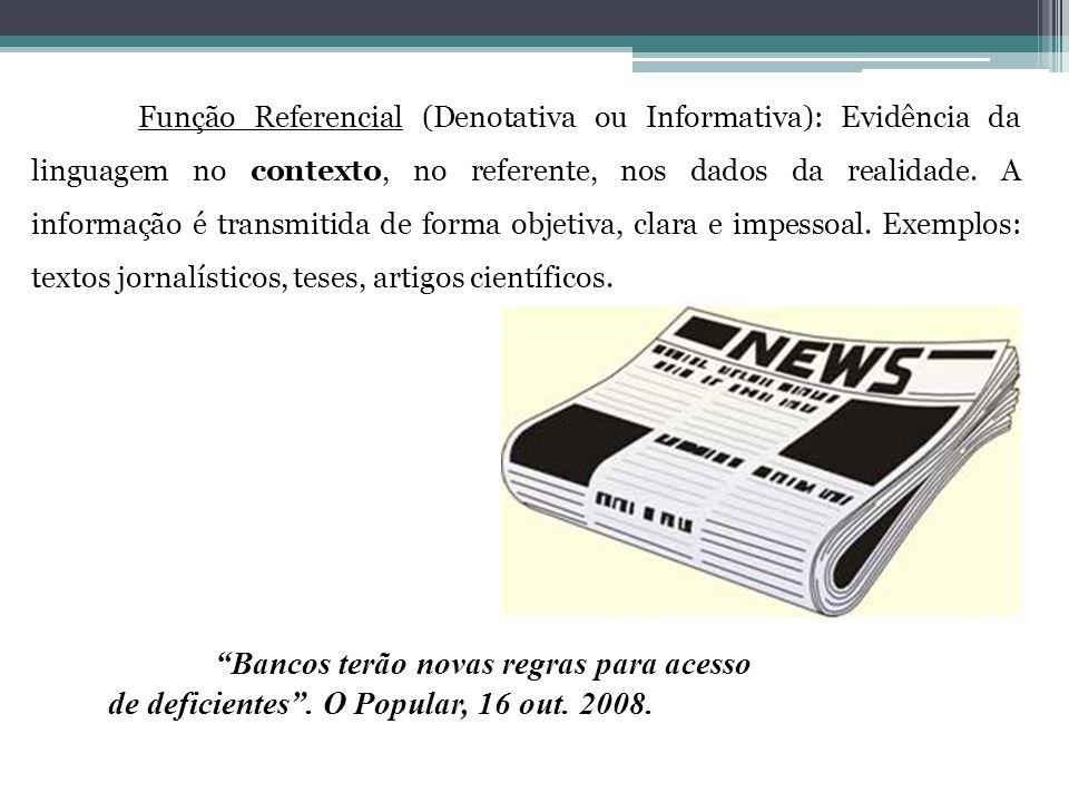Função Referencial (Denotativa ou Informativa): Evidência da linguagem no contexto, no referente, nos dados da realidade. A informação é transmitida de forma objetiva, clara e impessoal. Exemplos: textos jornalísticos, teses, artigos científicos.