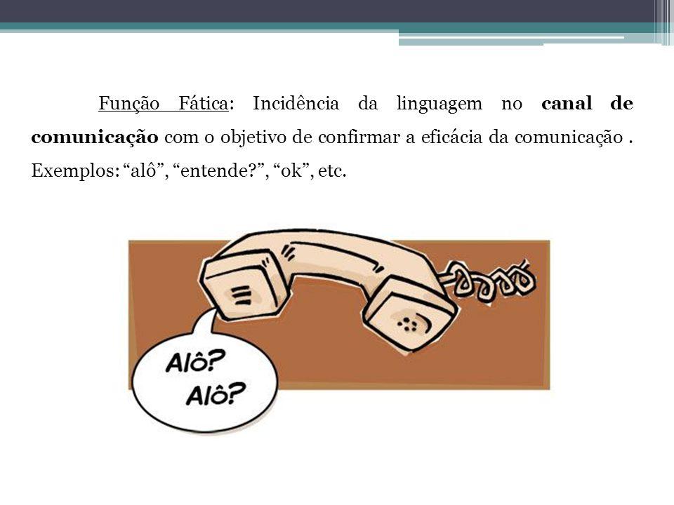 Função Fática: Incidência da linguagem no canal de comunicação com o objetivo de confirmar a eficácia da comunicação .