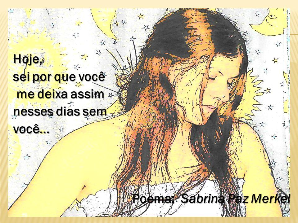 Hoje, sei por que você me deixa assim nesses dias sem você... Poema: Sabrina Paz Merkel