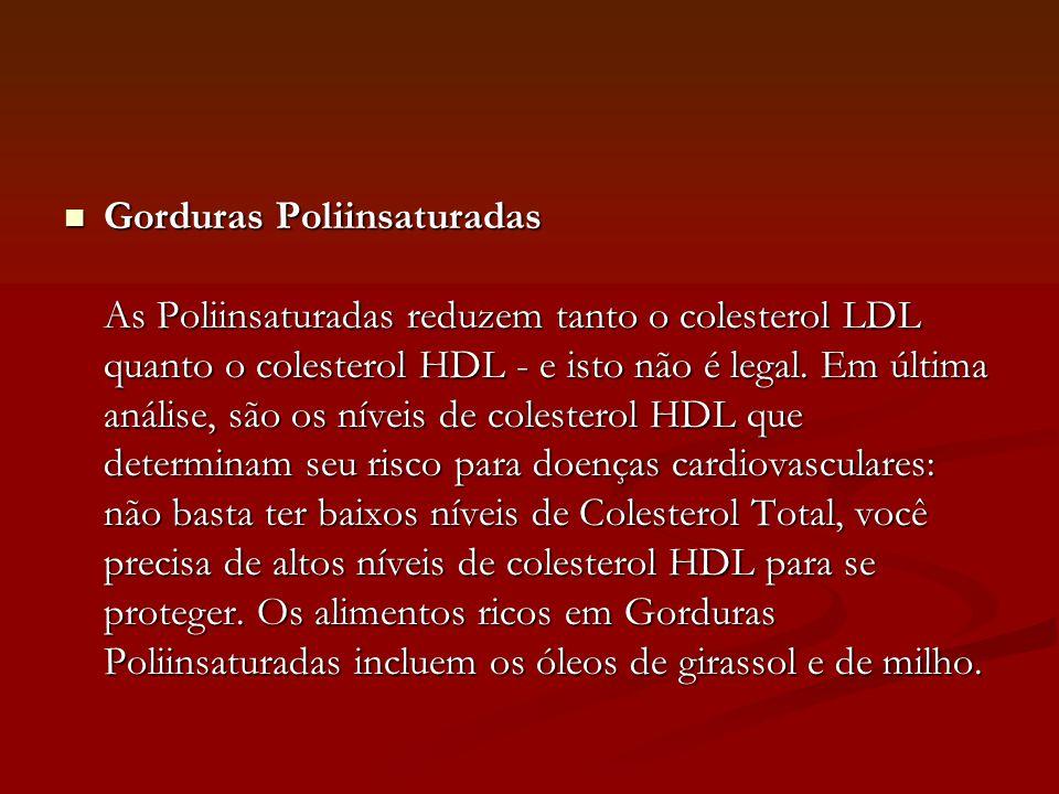 Gorduras Poliinsaturadas As Poliinsaturadas reduzem tanto o colesterol LDL quanto o colesterol HDL - e isto não é legal.