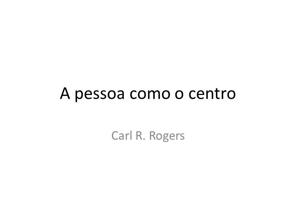 A pessoa como o centro Carl R. Rogers