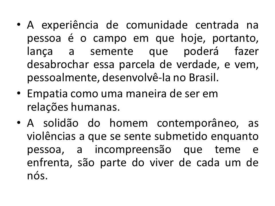 A experiência de comunidade centrada na pessoa é o campo em que hoje, portanto, lança a semente que poderá fazer desabrochar essa parcela de verdade, e vem, pessoalmente, desenvolvê-la no Brasil.