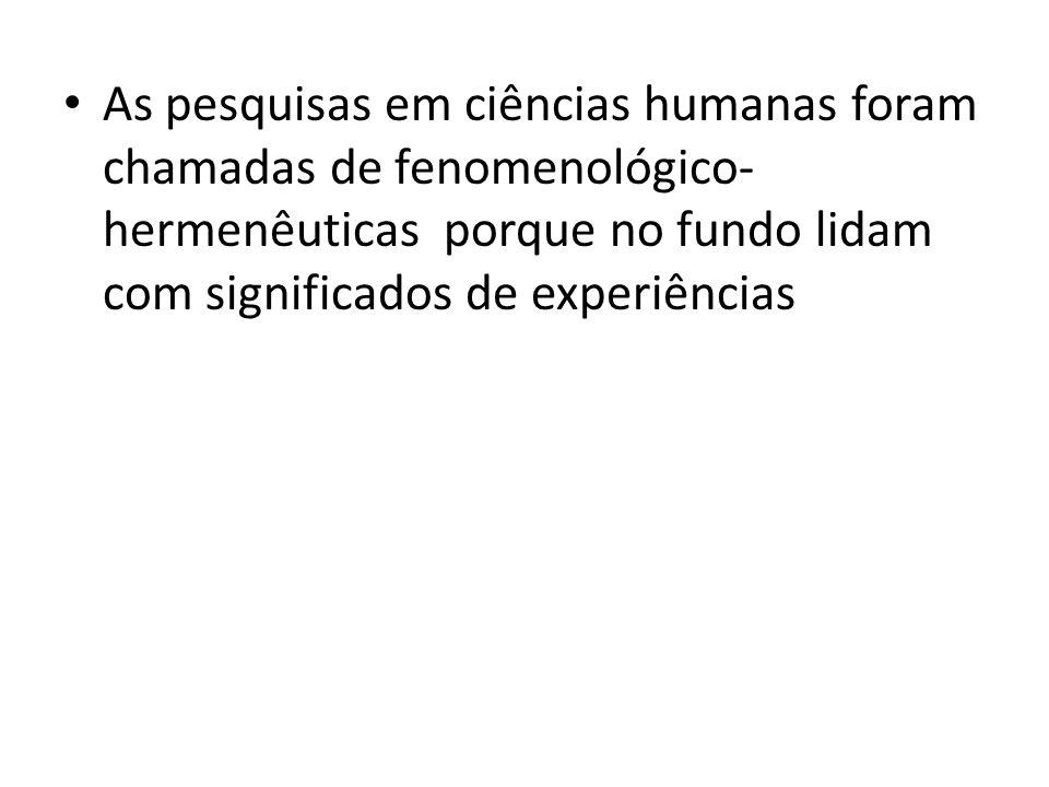 As pesquisas em ciências humanas foram chamadas de fenomenológico-hermenêuticas porque no fundo lidam com significados de experiências