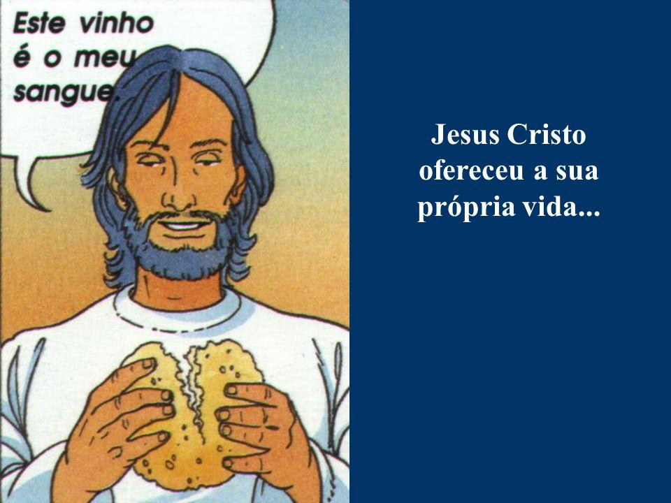 Jesus Cristo ofereceu a sua própria vida...