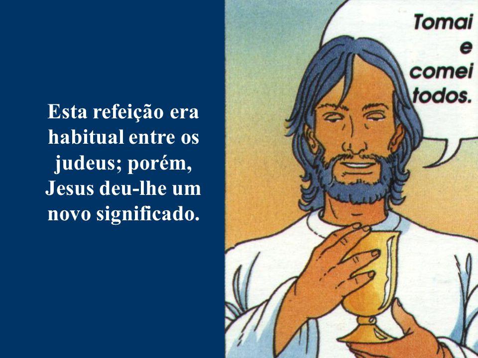 Esta refeição era habitual entre os judeus; porém, Jesus deu-lhe um novo significado.