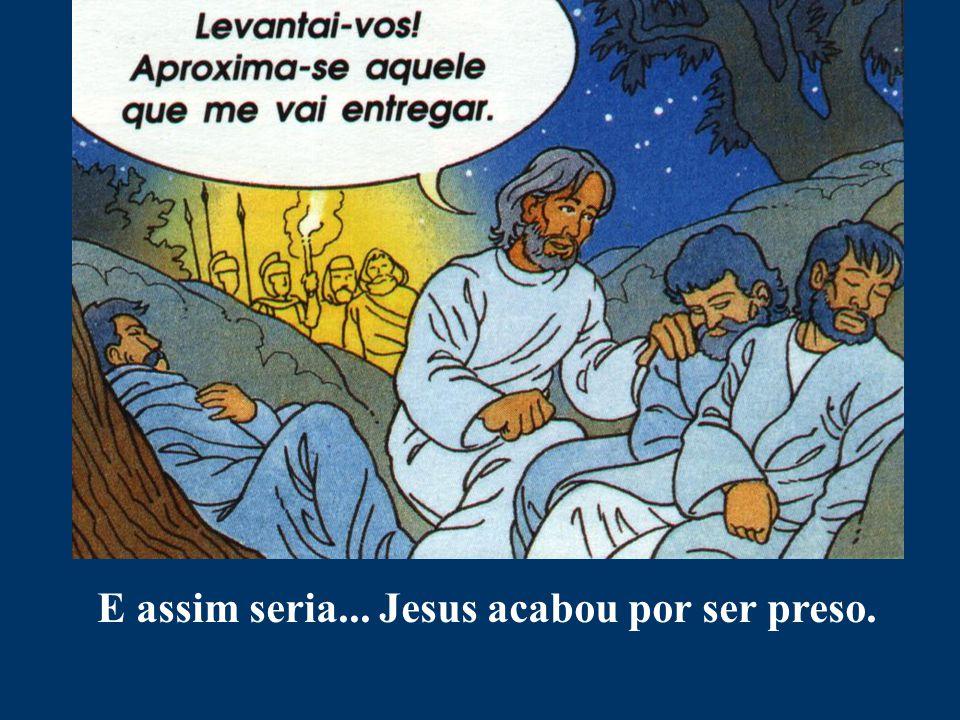 E assim seria... Jesus acabou por ser preso.