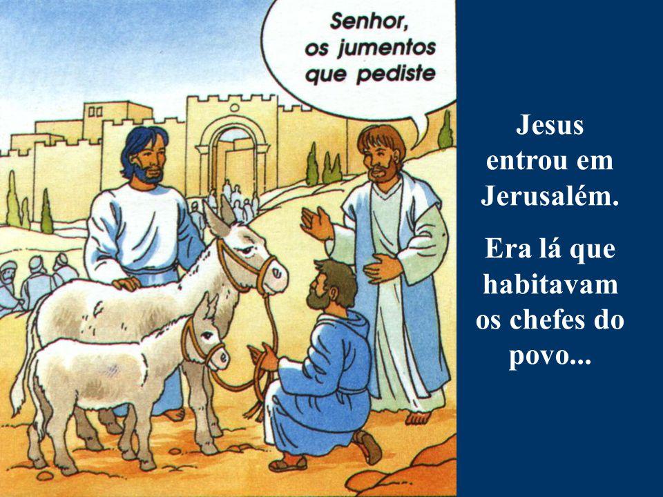 Jesus entrou em Jerusalém. Era lá que habitavam os chefes do povo...
