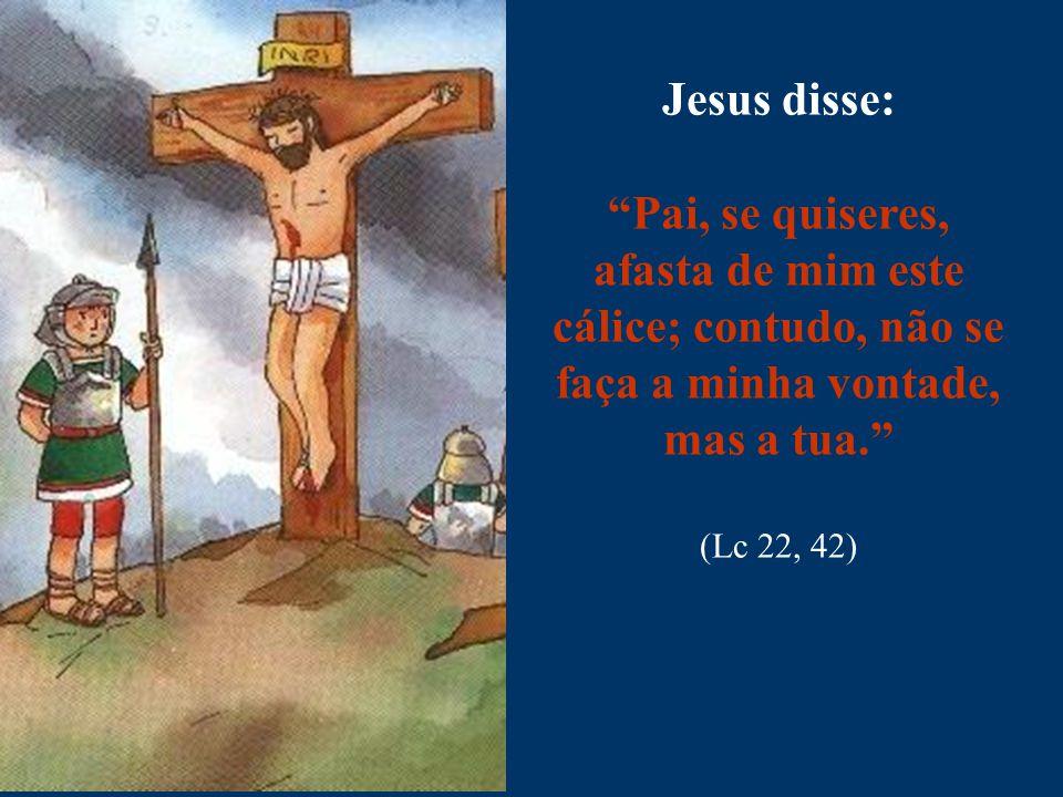 Jesus disse: Pai, se quiseres, afasta de mim este cálice; contudo, não se faça a minha vontade, mas a tua.