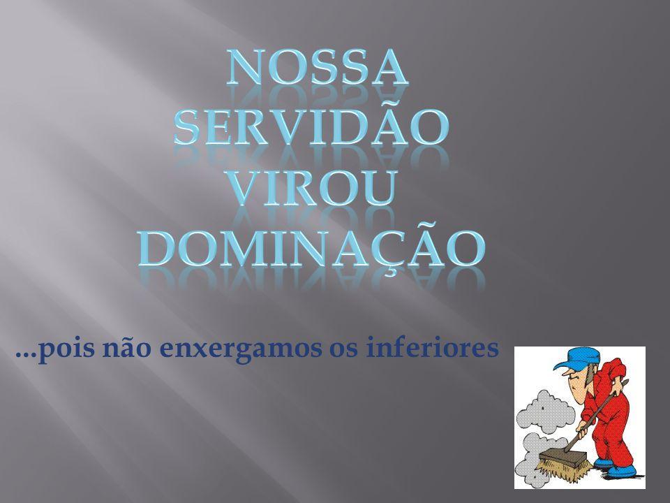 NOSSA SERVIDÃO VIROU DOMINAÇÃO