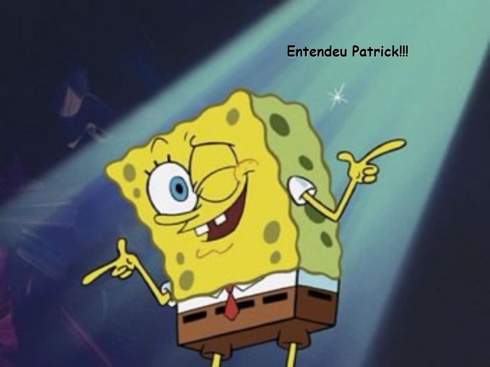 Entendeu Patrick!!!