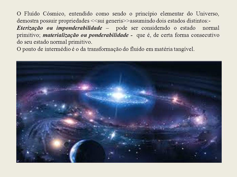 O Fluído Cósmico, entendido como sendo o princípio elementar do Universo, demostra possuir propriedades <<sui generis>>assumindo dois estados distintos:-