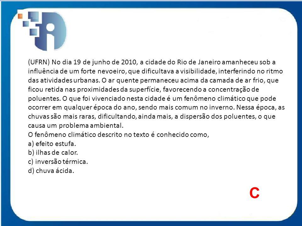 (UFRN) No dia 19 de junho de 2010, a cidade do Rio de Janeiro amanheceu sob a influência de um forte nevoeiro, que dificultava a visibilidade, interferindo no ritmo das atividades urbanas. O ar quente permaneceu acima da camada de ar frio, que ficou retida nas proximidades da superfície, favorecendo a concentração de poluentes. O que foi vivenciado nesta cidade é um fenômeno climático que pode ocorrer em qualquer época do ano, sendo mais comum no inverno. Nessa época, as chuvas são mais raras, dificultando, ainda mais, a dispersão dos poluentes, o que causa um problema ambiental.